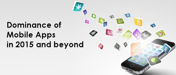 Dominance of Mobile Apps in 2015 and beyond